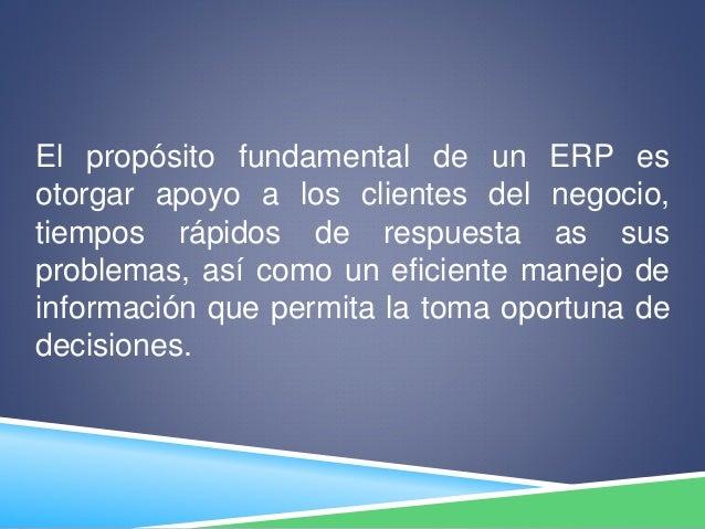 El propósito fundamental de un ERP es otorgar apoyo a los clientes del negocio, tiempos rápidos de respuesta as sus proble...