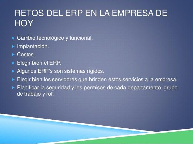 RETOS DEL ERP EN LA EMPRESA DE HOY  Cambio tecnológico y funcional.  Implantación.  Costos.  Elegir bien el ERP.  Alg...