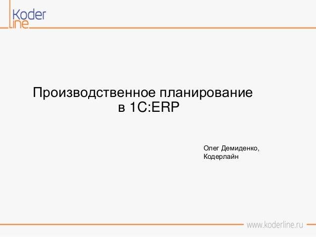 Производственное планирование в 1C:ERP Олег Демиденко, Кодерлайн