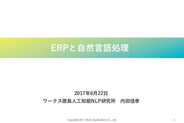 Copyright 2017, Works Applications Co., Ltd. 1 ERPと自然言語処理 2017年6月22日 ワークス徳島人工知能NLP研究所 内田佳孝
