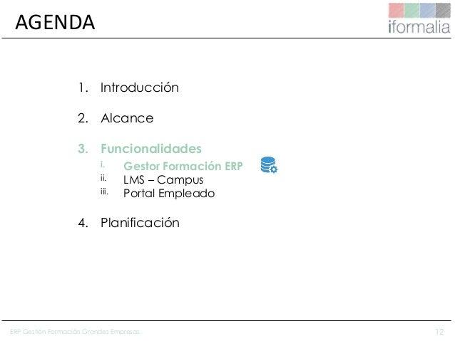 12 AGENDA 1. Introducción 2. Alcance 3. Funcionalidades i. Gestor Formación ERP ii. LMS – Campus iii. Portal Empleado 4. P...