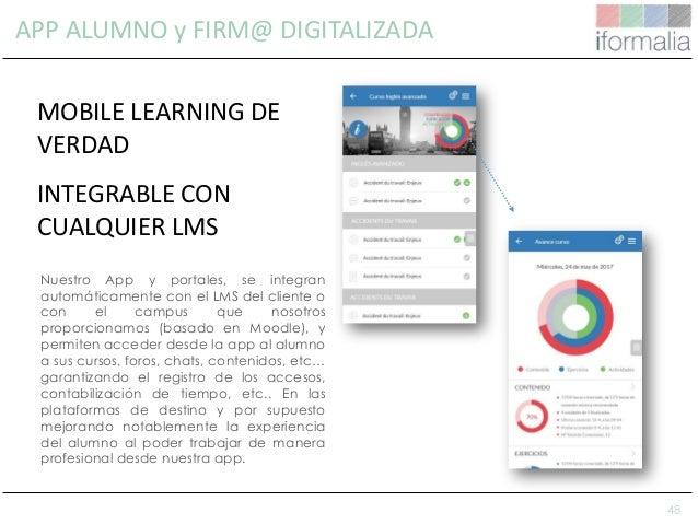 48 APP ALUMNO y FIRM@ DIGITALIZADA Nuestro App y portales, se integran automáticamente con el LMS del cliente o con el cam...