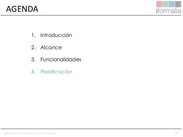 57 AGENDA 1. Introducción 2. Alcance 3. Funcionalidades 4. Planificación ERP Gestión Formación Grandes Empresas