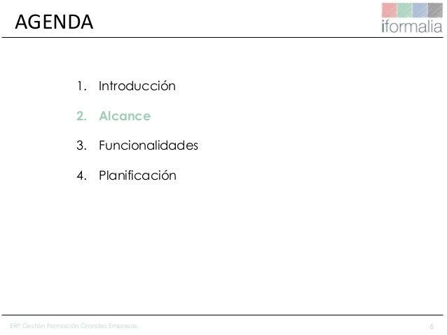 6 AGENDA 1. Introducción 2. Alcance 3. Funcionalidades 4. Planificación ERP Gestión Formación Grandes Empresas