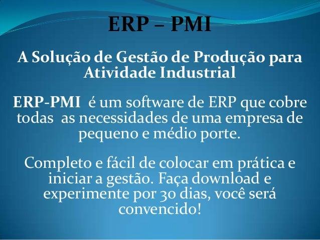 ERP – PMIA Solução de Gestão de Produção para        Atividade IndustrialERP-PMI é um software de ERP que cobretodas as ne...