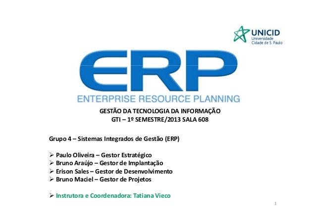 GESTÃO DA TECNOLOGIA DA INFORMAÇÃO GTI – 1º SEMESTRE/2013 SALA 608 Grupo 4 – Sistemas Integrados de Gestão (ERP) Paulo Oli...
