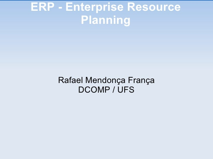 ERP - Enterprise Resource Planning <ul><ul><li>Rafael Mendonça França </li></ul></ul><ul><ul><li>DCOMP / UFS </li></ul></ul>
