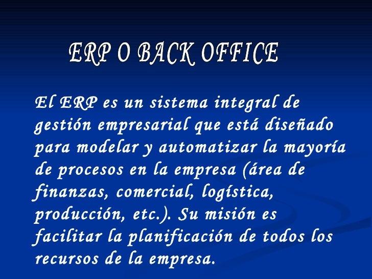 ERP O BACK OFFICE El ERP es un sistema integral de gestión empresarial que está diseñado para modelar y automatizar la may...