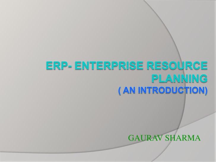 ERP- Enterprise Resource Planning( An Introduction)<br />GAURAV SHARMA<br />