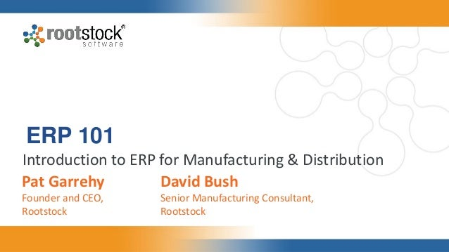 ERP 101 Introduction to ERP for Manufacturing & Distribution Pat Garrehy Founder and CEO, Rootstock David Bush Senior Manu...