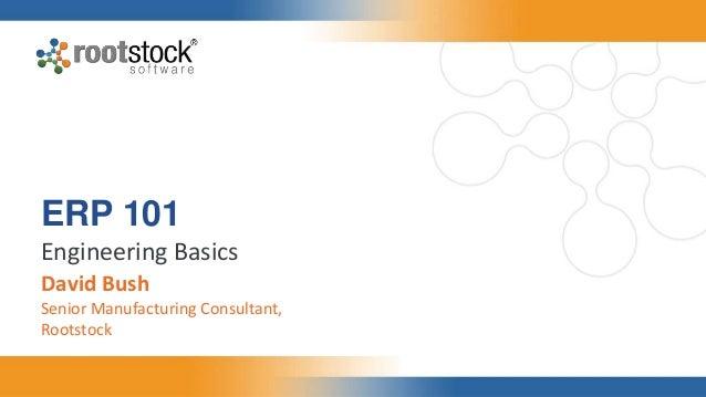 ERP 101 Engineering Basics David Bush Senior Manufacturing Consultant, Rootstock