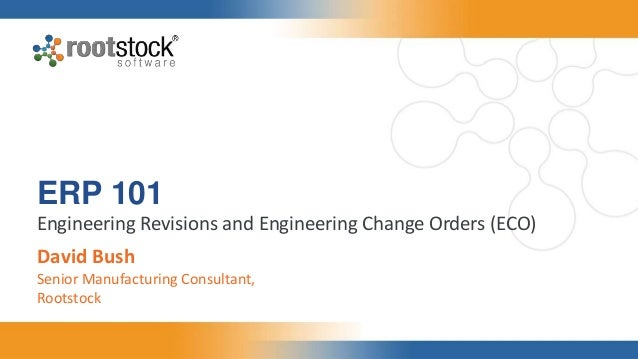 ERP 101 Engineering Revisions and Engineering Change Orders (ECO) David Bush Senior Manufacturing Consultant, Rootstock