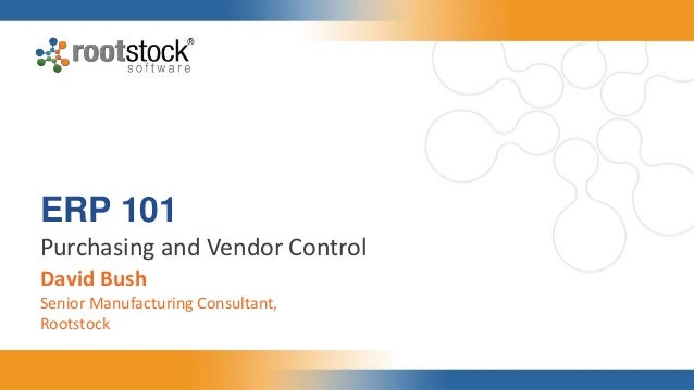 ERP 101 Purchasing and Vendor Control David Bush Senior Manufacturing Consultant, Rootstock