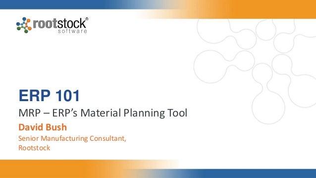 ERP 101 MRP – ERP's Material Planning Tool David Bush Senior Manufacturing Consultant, Rootstock