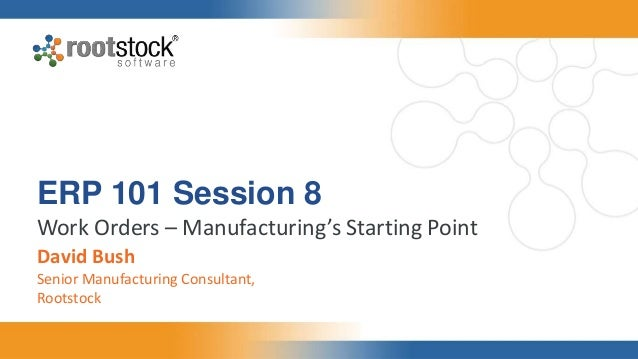 ERP 101 Session 8 Work Orders – Manufacturing's Starting Point David Bush Senior Manufacturing Consultant, Rootstock