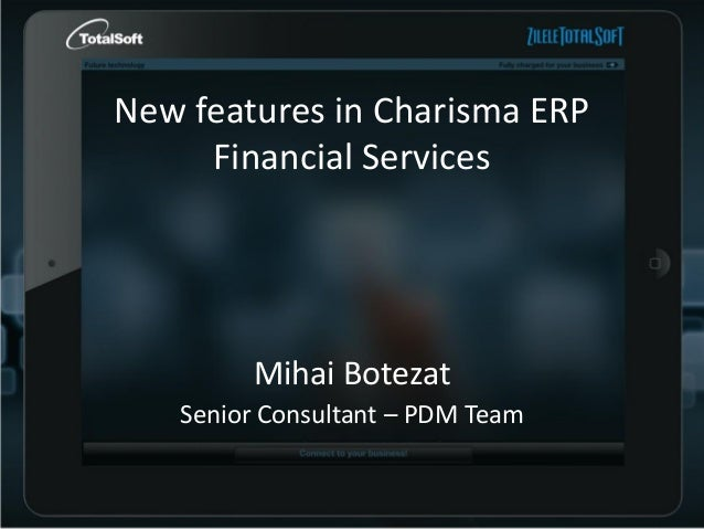 New features in Charisma ERP Financial Services  Mihai Botezat Senior Consultant – PDM Team