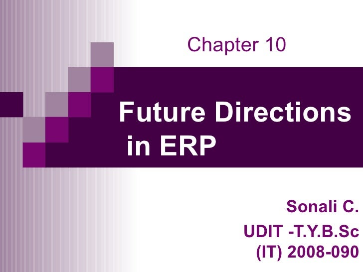 Future Directions  in ERP Sonali C. UDIT -T.Y.B.Sc (IT) 2008-090 Chapter 10