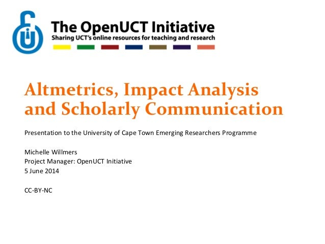 Altmetrics, Impact Analysis and Scholarly Communication Presentation to the University of Cape Town Emerging Researchers P...