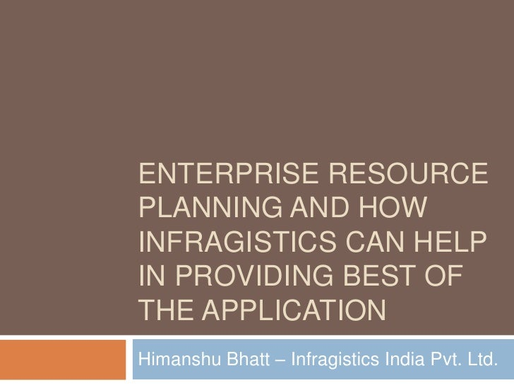 ENTERPRISE RESOURCE PLANNING AND HOW INFRAGISTICS CAN HELP IN PROVIDING BEST OF THE APPLICATION Himanshu Bhatt – Infragist...
