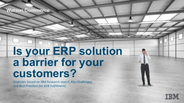 Is your ERP solution a barrier for your customers? (Statistics based on IBM Research report, Key Challenges and Best Pract...