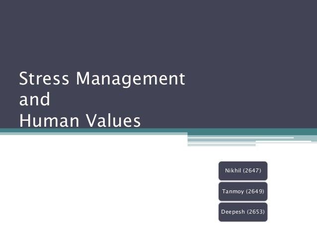 Stress ManagementandHuman Values                     Nikhil (2647)                    Tanmoy (2649)                    Dee...