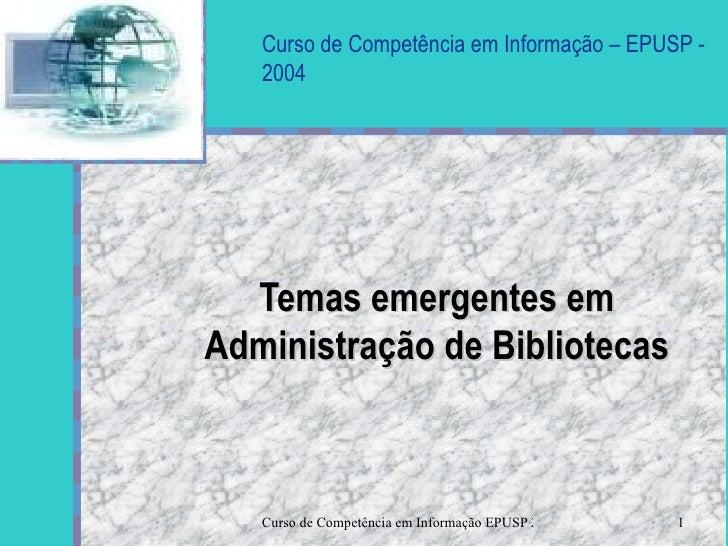 Curso de Competência em Informação – EPUSP - 2004 Temas emergentes em Administração de Bibliotecas Seu logotipo  aqui