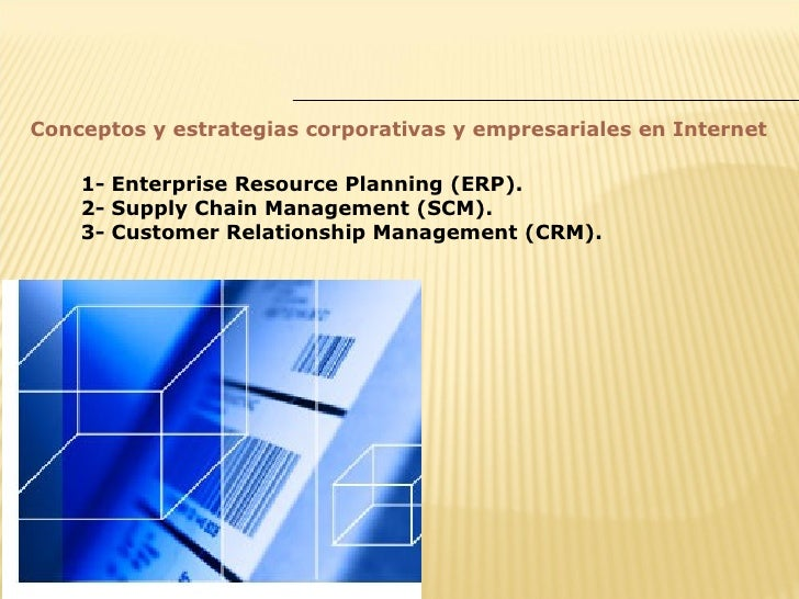 Conceptos y estrategias corporativas y empresariales en Internet      1- Enterprise Resource Planning (ERP).     2- Supply...