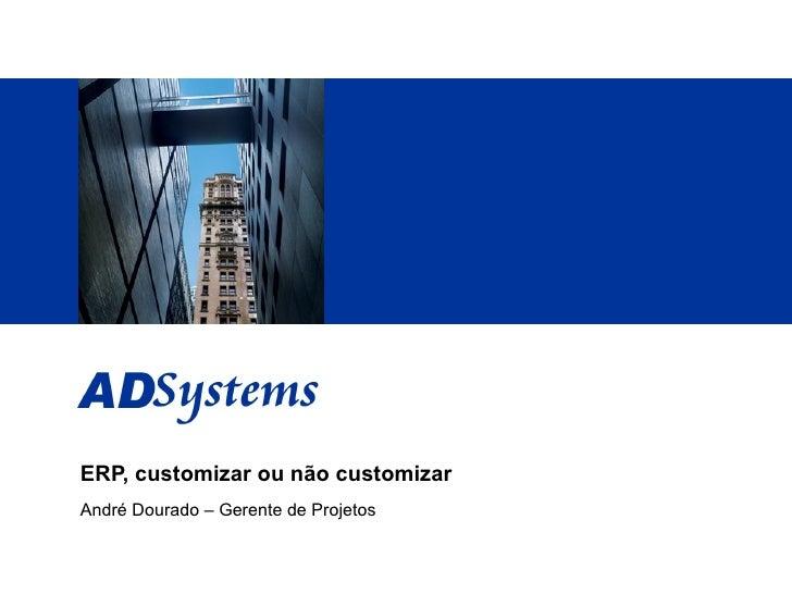 ERP, customizar ou não customizar André Dourado – Gerente de Projetos