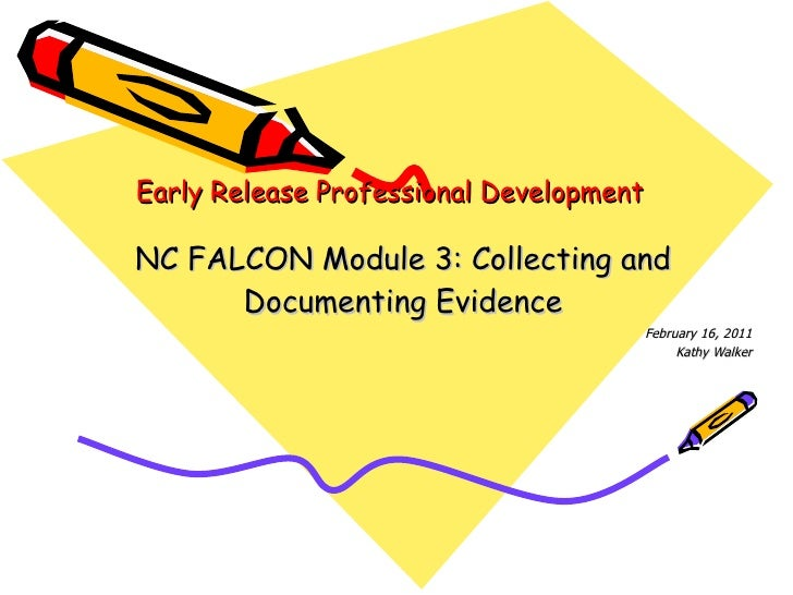 Early Release Professional Development NC FALCON Module 3: Collecting and Documenting Evidence February 16, 2011 Kathy Wal...