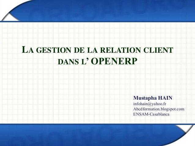 LA GESTION DE LA RELATION CLIENT  DANS L' OPENERP  Mustapha HAIN  infohain@yahoo.fr  Abcdformation.blogspot.com  ENSAM-Cas...