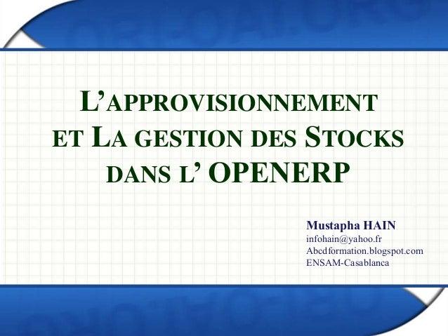 L'APPROVISIONNEMENT  ET LA GESTION DES STOCKS  DANS L' OPENERP  Mustapha HAIN  infohain@yahoo.fr  Abcdformation.blogspot.c...