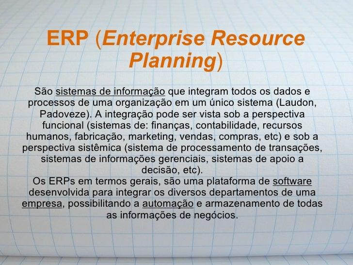 ERP  ( Enterprise Resource Planning ) São  sistemas de informação  que integram todos os dados e processos de uma organiza...