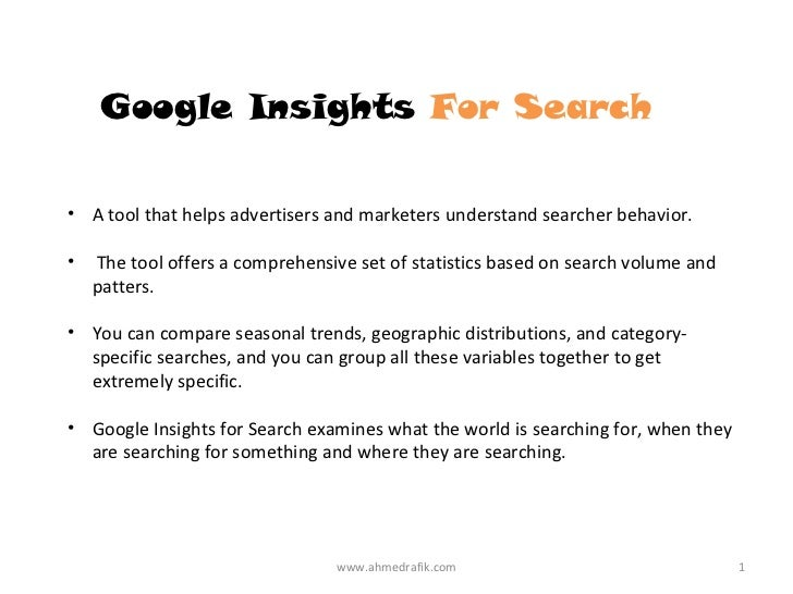 Google Insights For Search• A tool that helps advertisers and marketers understand searcher behavior.•   The tool offers a...