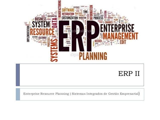 ERP II Enterprise Resource Planning ( Sistemas Integrados de Gestão Empresarial)