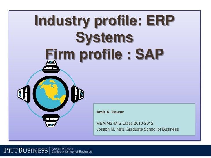 Industry profile: ERP SystemsFirm profile : SAP<br /> Amit A. Pawar<br /> MBA/MS-MIS Class 2010-2012<br /> Joseph M. Katz ...