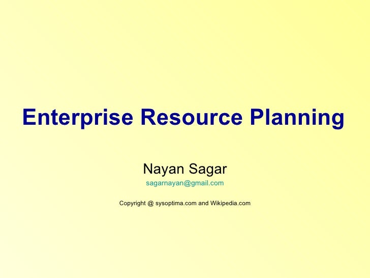 Enterprise Resource Planning Nayan Sagar [email_address] Copyright @ sysoptima.com and Wikipedia.com
