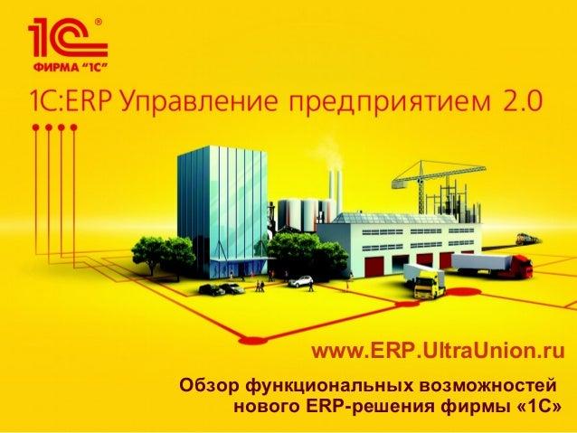 Обзор функциональных возможностей нового ERP-решения фирмы «1С» www.ERP.UltraUnion.ru
