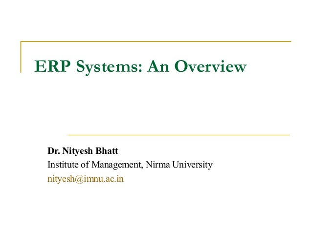 ERP Systems: An Overview  Dr. Nityesh Bhatt Institute of Management, Nirma University nityesh@imnu.ac.in