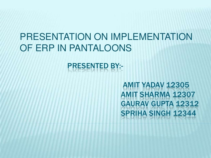 PRESENTATION ON IMPLEMENTATIONOF ERP IN PANTALOONS        PRESENTED BY:-                     AMIT YADAV 12305             ...