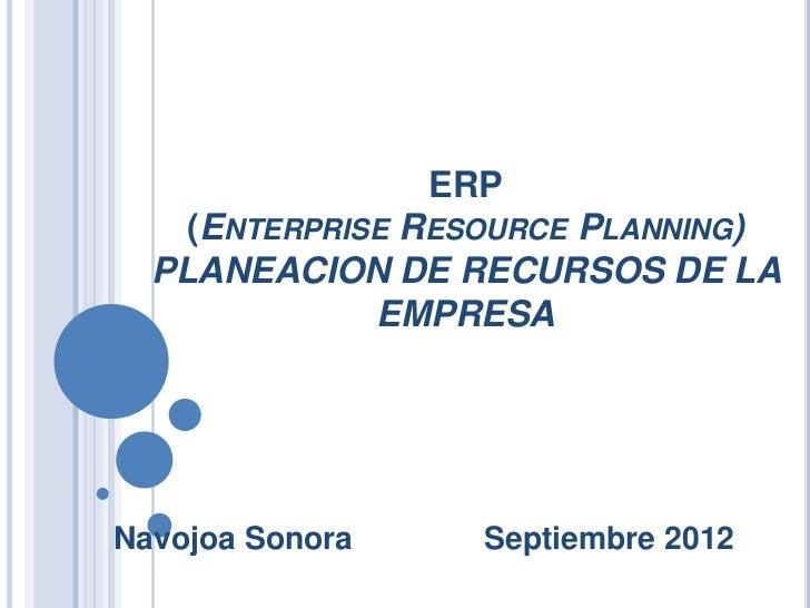 ERP    (ENTERPRISE RESOURCE PLANNING)  PLANEACION DE RECURSOS DE LA              EMPRESANavojoa Sonora     Septiembre 2012