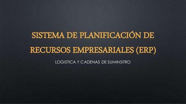 SISTEMA DE PLANIFICACIÓN DE RECURSOS EMPRESARIALES (ERP) LOGISTICA Y CADENAS DE SUMINSITRO