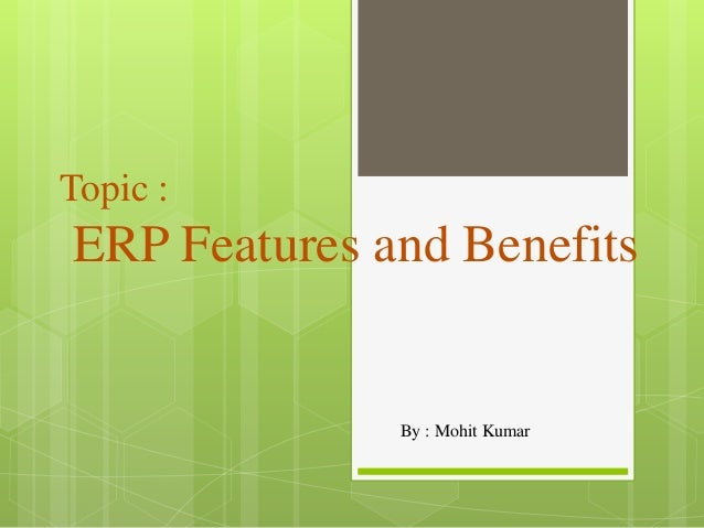 Topic : ERP Features and Benefits By : Mohit Kumar