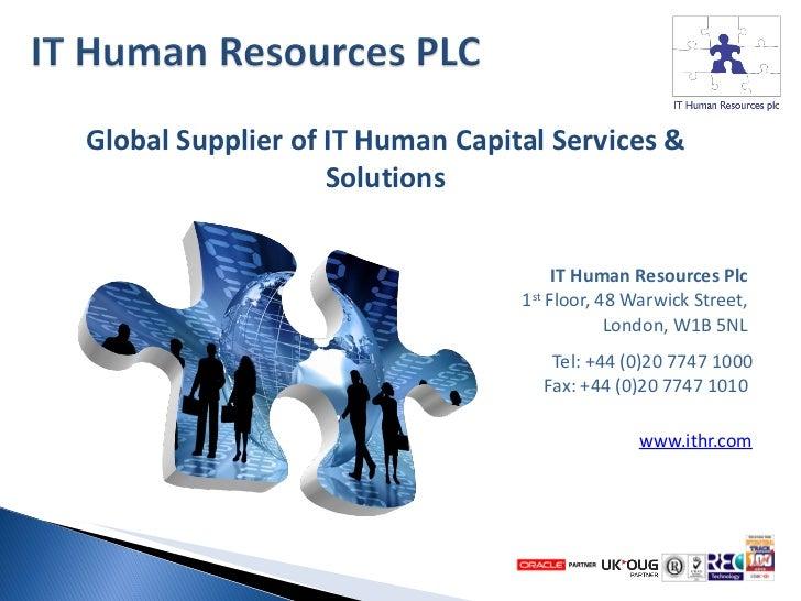 <ul><li>IT Human Resources Plc   1 st  Floor, 48 Warwick Street,  London, W1B 5NL  </li></ul><ul><li>Tel: +44 (0)20 7747 1...