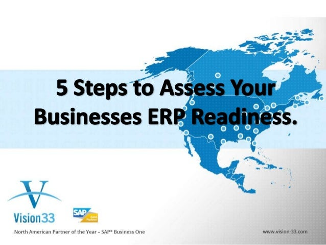 5 Steps to Assess Your Businesses ERP Readiness • • • • •  Step 1: Does My Business Need a New ERP Solution? Step 2: Does ...