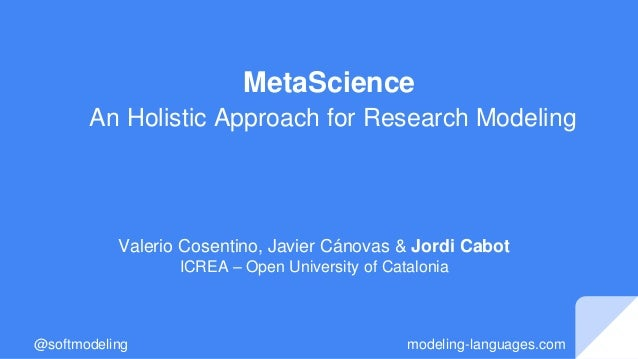 MetaScience An Holistic Approach for Research Modeling Valerio Cosentino, Javier Cánovas & Jordi Cabot ICREA – Open Univer...