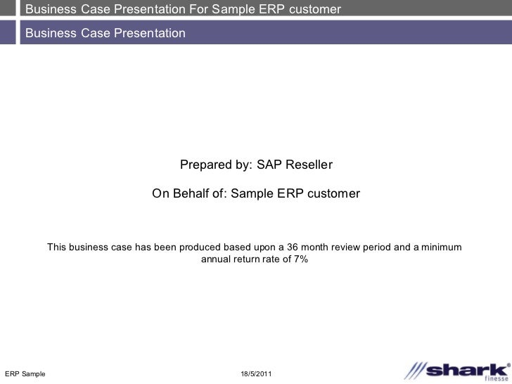 Business Case Presentation For Sample ERP customer Business Case Presentation 18/5/2011 ERP Sample Prepared by: SAP Resell...