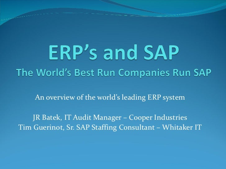 An overview of the world's leading ERP system    JR Batek, IT Audit Manager – Cooper IndustriesTim Guerinot, Sr. SAP Staff...