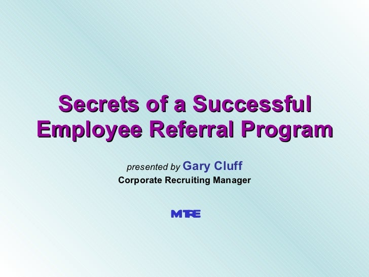 Secrets of a Successful Employee Referral Program presented by  Gary Cluff Corporate Recruiting Manager MITRE