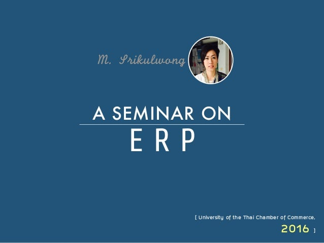 M.	 Srikulwong	  E R P A SEMINAR ON [ University of the Thai Chamber of Commerce, 2016 ]