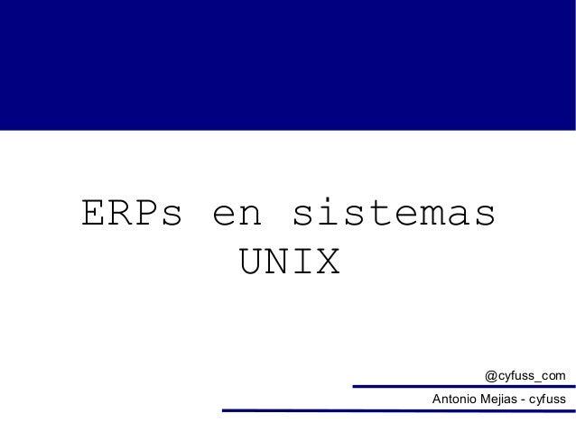 ERPs en sistemas UNIX @cyfuss_com Antonio Mejias - cyfuss